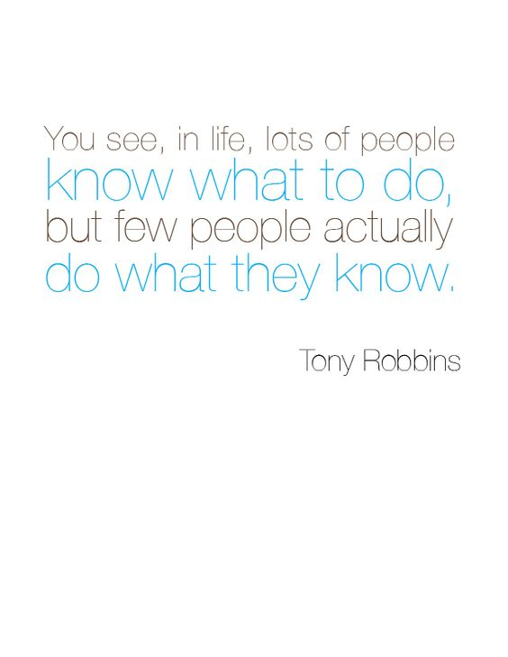 you see, in life, lots of people know what to do, but few people actually do what they know. – tony robbins. #quote #inspiration