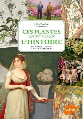 Editions Ulmer : ces-plantes-qui-ont-marque-l-histoire-des-bombes-a-l-aconit-au-yucca-des-mormons-Hélène TIERCHANT