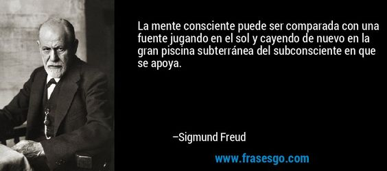 .... La mente consciente puede ser comparada con una fuente jugando en el sol y cayendo de nuevo en la gran piscina subterránea del subconsciente en que se apoya. – Sigmund Freud