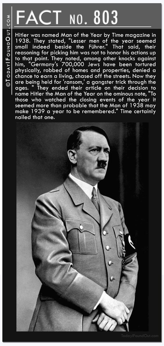 """803) Hitler was named Man of the Year by Time magazine in 1938. They stated, """"Lesser men of the year seemed small indeed beside the Führer."""" That said, their reasoning for picking him was not to honor his actions up to that point. They noted, among other knocks against him, """"Germany's 700,000 Jews have been tortured physically, robbed of homes and properties, denied a chance to earn a living, chased off the streets. Now they are being held for 'ransom,' a gangster trick through the"""