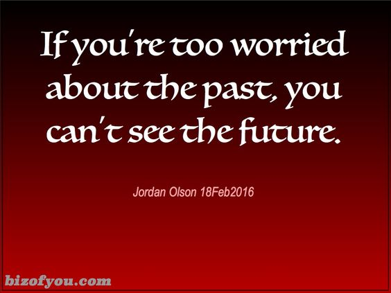 If you'r too worried about the past or yourself, you can't see how to make the future you desire.