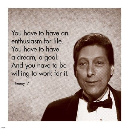 """Enthusiasm for Life, Jimmy V """"You have an enthusiasm for life. You have to have a dream, a goal. And you have to be willing to work for it."""""""