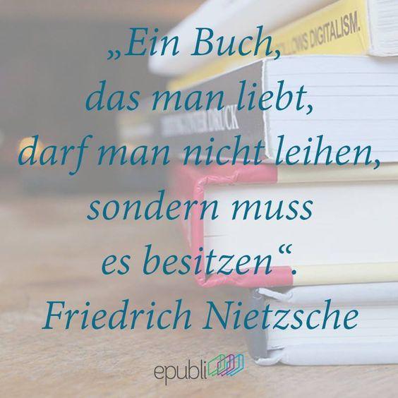 """""""Ein Buch, das man liebt, darf man nicht leihen, sondern muss es besitzen."""" --Friedrich Nietzsche"""