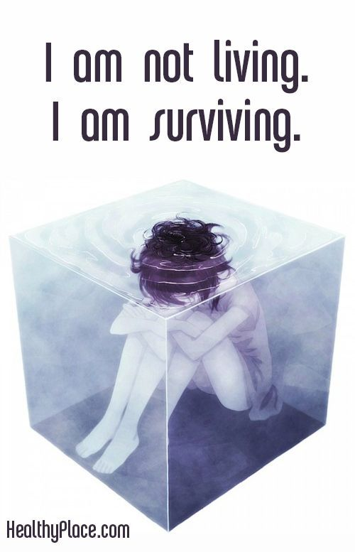 Really good picture and quote. Many feel this way and it can be a huge struggle to get out of it. With help they can! Help has to be consistent and meaningful to the person in pain. Depression quote: I am not living. I am surviving. www.HealthyPlace.com: