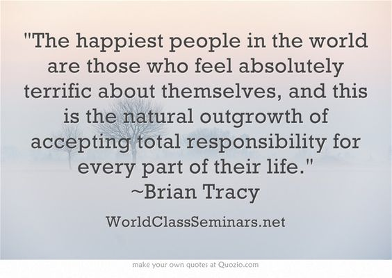 The happiest people in the world are those who feel absolutely terrific about themselves, and this is the natural outgrowth of accepting total responsibility for every part of their life. ~Brian Tracy http://worldclassseminars.net/