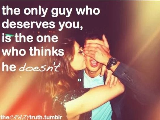 The only guy who deserves you, Is the one who thinks he doesn't!