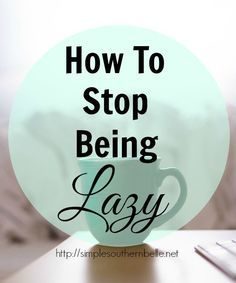 How To Stop Being Lazy…