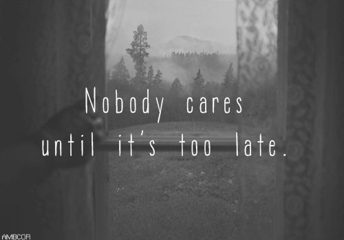 Nobody cares until its too late life quotes quotes quote tumblr life lessons teen life sayings nobody cares
