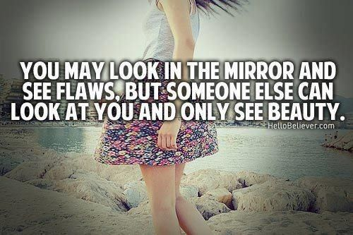 You may see only flaws, someone else sees only beauty.