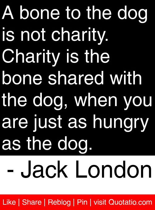 A bone to the dog is not charity. Charity is the bone shared with the dog, when you are just as hungry as the dog. - Jack London #quotes #quotations