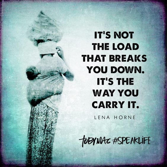 Its not the load that breaks you down, its the way you carry it.