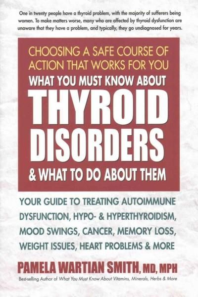 What You Must Know About Thyroid Disorders and What to Do About Them: Your Guide to Treating Autoimmune Dysfuncti...