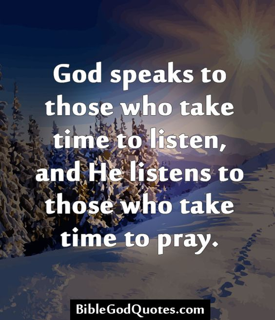 God speaks to those who take time to listen, and He listens to those who take time to pray.: