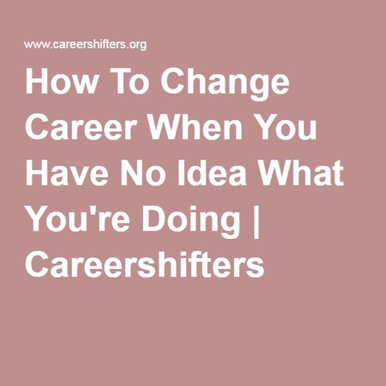 How To Change Career When You Have No Idea What You're Doing | Careershifters