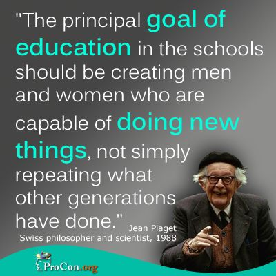 Jean Piaget - The principal goal of education in the schools should be creating men and women who are capable of doing new things, not simply repeating what other generations have done.