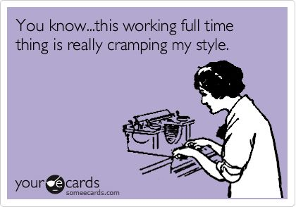 You know...this working full time thing is really cramping my style.