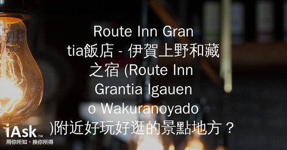 Route Inn Grantia飯店 - 伊賀上野和藏之宿 (Route Inn Grantia Igaueno Wakuranoyado)附近好玩好逛的景點地方? by iAsk.tw
