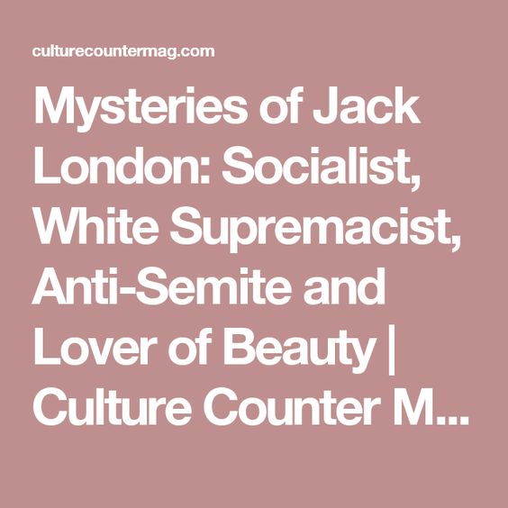 WEEK 13-15. Mysteries of Jack London: Socialist, White Supremacist, Anti-Semite and Lover of Beauty | Culture Counter Magazine WEEK 13-15