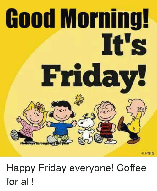 Good Morning It S Friday Throug Pnts Happy Friday Everyone Coffee For All Friday Meme On Me Me Happy Friday Friday Meme Happy