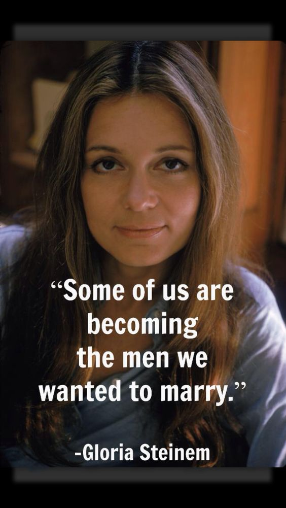 """Some of us are becoming the men we wanted to marry."" - Gloria Steinem  This is devastating to me at the same time"