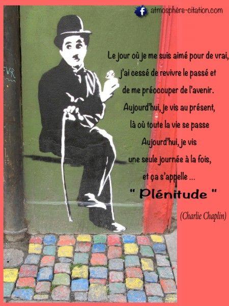 Le jour où je me suis aimé pour de vrai, j'ai cessé de revivre le passé et de me préoccuper de l'avenir. Aujourd'hui, je vis au présent, là où toute la vie se passe Aujourd'hui, je vis une seule journée à la fois, et ça s'appelle … Plénitude. Charlie Chaplin