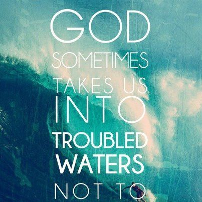 god sends us into troubled waters not to drown us but to cleanse us