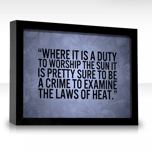 Where it is a duty to worship the sun it is pretty sure to be a crime to examine the laws of heat. - John Morley