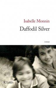 Daffodil Silver d'Isabelle Monin : Daffodil Silver vient d'enterrer ses parents et est maintenant dépositaire d'une pesante histoire familiale, celle de sa tante Rosa. Un fardeau que sa mère, Lilas, a choisi de porter toute sa vie et dont le sort réside maintenant entre les mains de Daffodil. Va-t-elle à son tour opter pour l'effacement et marcher dans les pas de Lilas ou, au contraire, choisir de mettre un terme à cette religion maternelle et décider de vivre ?