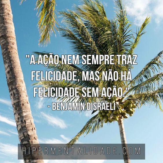"""""""A ação nem sempre traz felicidade, mas não há felicidade sem ação."""" - Benjamin Disraeli"""