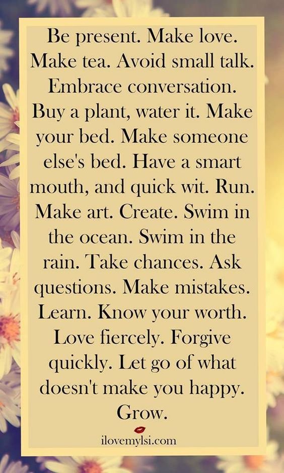 Be present. Make love. Make tea. Avoid small talk. Embrace conversation. Buy a plant, water it. Make your bed. Make someone else's bed. Have a smart mouth, and quick wit. Run. Make art. Create. Swim in the ocean. Swim in the rain. Take chances. Ask questions. Make mistakes. Learn. Know your worth. Love fiercely. Forgive quickly. Let go of what doesn't make you happy. Grow. #inspirational #quotes: