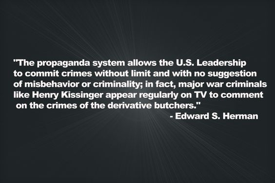 """""""The propaganda system allows the U.S. Leadership to commit crimes without limit and with no suggestion of misbehavior or criminality; in fact, major war criminals like Henry Kissinger appear regularly on TV to comment on the crimes of the derivative butchers."""" - Edward S. Herman"""