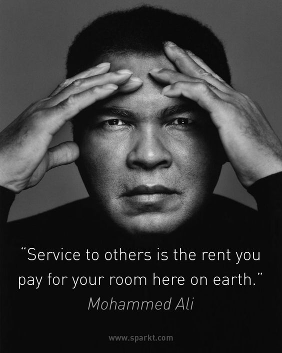 """Service to others is the rent you pay for your room here on earth."" ~ Mohammed Ali:"