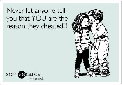 Being cheated on says more about the cheater than it ever will about the cheated.: