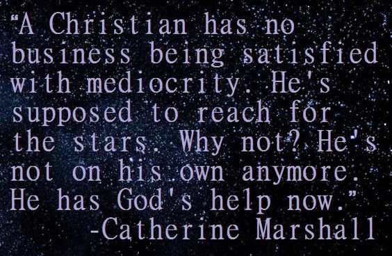 "Food for thought... ""A Christian has no business being satisfied with mediocrity. He's supposed to reach for the stars. Why not? He's not on his own anymore. He has God's help now."" from Christy by Catherine Marshall"