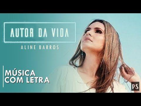 Aline Barros Autor Da Vida Com Letra Youtube Fe Em Deus