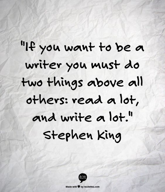 """""""If you want to be a writer, you must do two things above all others: read a lot, and write a lot."""" Stephen King:"""