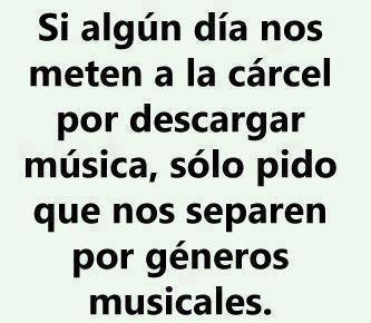 Si algún día nos meten a la cárcel por descargar múscia, solo pido que nos separen por géneros musicales #frases #humor #musica