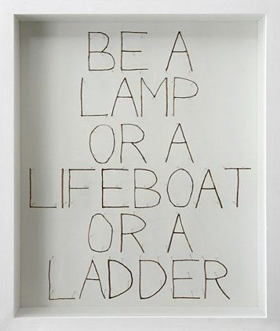 Be a lamp or a lifeboat or a ladder.