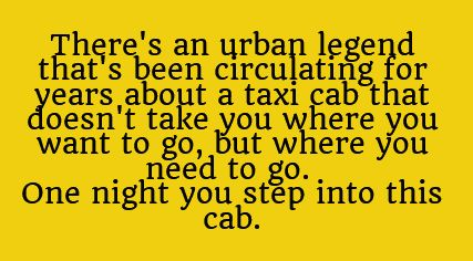 There's an urban legend that's been circulating for years about a taxi cab that doesn't take you where you want to go, but where you need to go. One night, you step into this cab.