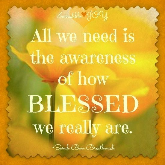 All We Need is The Awareness of how Blessed We Really Are....༺♥༻Blessed༺♥༻: