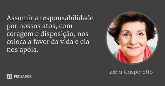 Assumir a responsabilidade por nossos atos, com coragem e disposição, nos coloca a favor da vida e ela nos apóia. — Zíbia Gasparetto