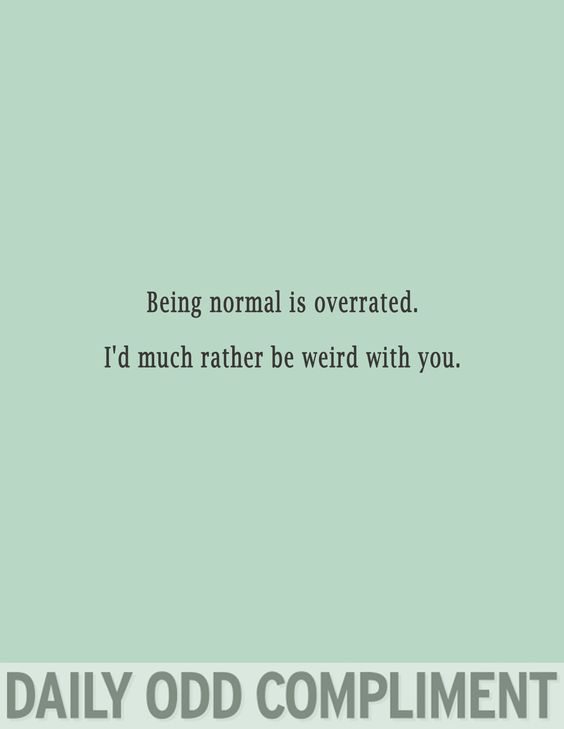 Daily Odd Compliment: Being normal is overrated. I'd much rather be weird with you.