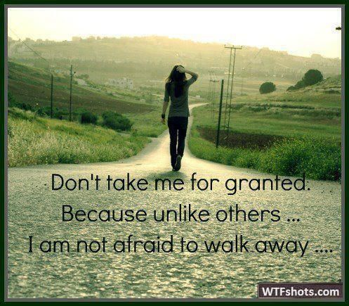 Don't take me for granted.   Because unlike others..  I am not afraid to walk away ...