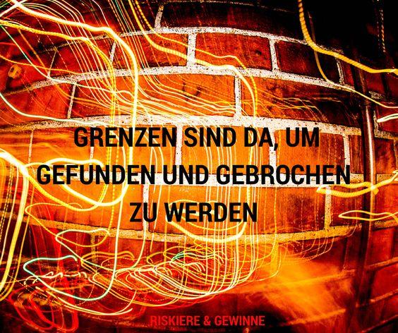 Grenzen sind da um gebrochen zu werden. http://riskiereundgewinne.de/