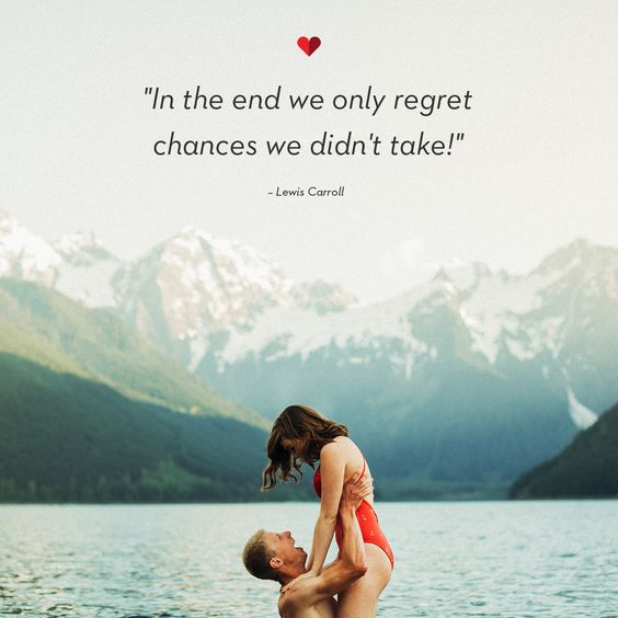 """In the end we only regret chance we didn't take."" – Lewis Carroll:"
