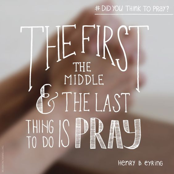 "LDs Quotes: ""The first, the middle and the last thing to do is pray."":"