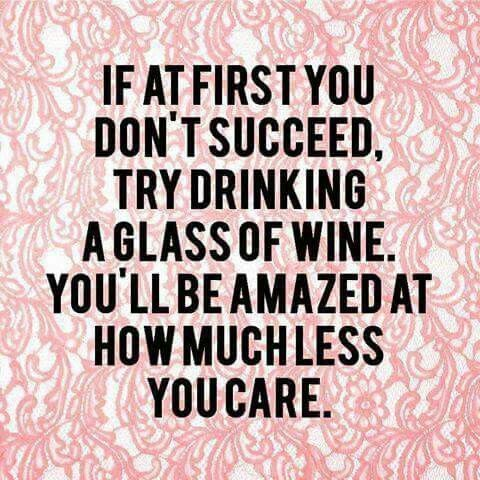 If At First You Don T Succeed Try Drinking A Glass Of Wine You Ll Be Amazed At How Much Less You Care Winewedne Wine Quotes Funny Quotes Be Yourself Quotes