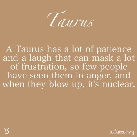 A Taurus has a lot of patience and a laugh that can mask a lot of frustration, so few people have seen them in anger, and when they blow up, it's nuclear