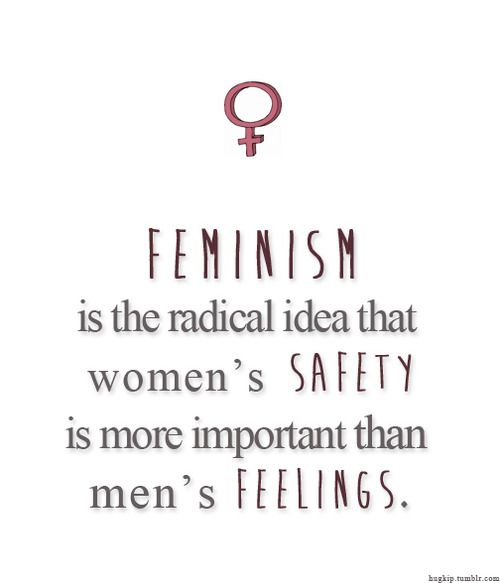 Women's health, women's lives, women's well-being, women's happiness. The radical notion that women are more important than men's impulses & egos.