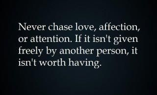 never chase love.